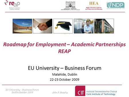 Roadmap for Employment – Academic Partnerships REAP EU University – Business Forum Malahide, Dublin 22-23 October 2009 EU University – Business Forum Dublin.