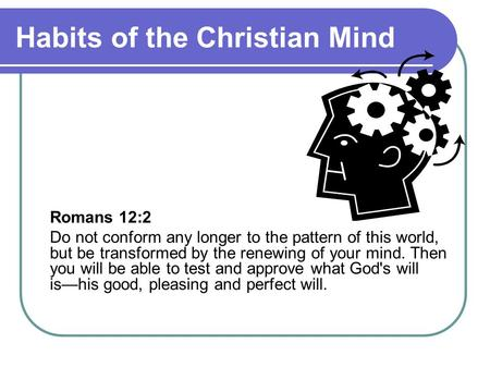 Habits of the Christian Mind Romans 12:2 Do not conform any longer to the pattern of this world, but be transformed by the renewing of your mind. Then.