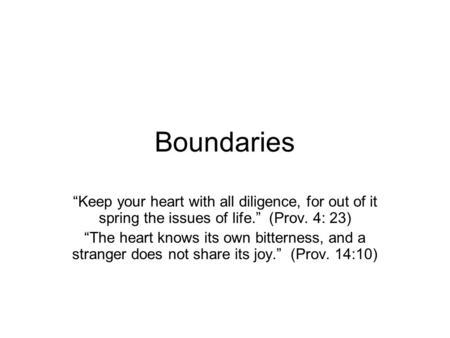 "Boundaries ""Keep your heart with all diligence, for out of it spring the issues of life."" (Prov. 4: 23) ""The heart knows its own bitterness, and a stranger."