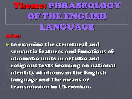 Theme: PHRASEOLOGY OF THE ENGLISH LANGUAGE Aim: ► to examine the structural and semantic features and functions of idiomatic units in artistic and religious.