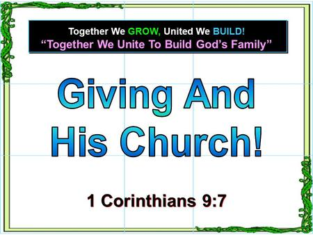 """Together We Unite To Build God's Family"" Together We GROW, United We BUILD! 1 Corinthians 9:7 1 Corinthians 9:7."