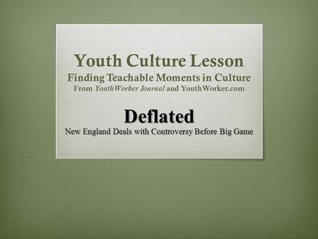 Youth Culture Lesson Finding Teachable Moments in Culture From YouthWorker Journal and YouthWorker.com Deflated New England Deals with Controversy Before.