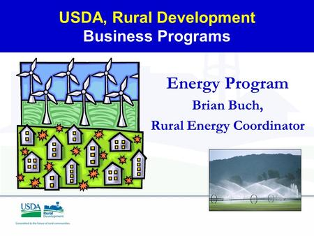 USDA, Rural Development Business Programs Energy Program Brian Buch, Rural Energy Coordinator.
