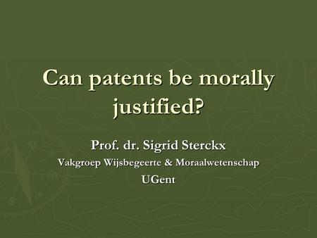 Can patents be morally justified? Prof. dr. Sigrid Sterckx Vakgroep Wijsbegeerte & Moraalwetenschap UGent.