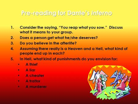 "Pre-reading for Dante's Inferno 1.Consider the saying, ""You reap what you sow."" Discuss what it means to your group. 2.Does a person get what he/she deserves?"