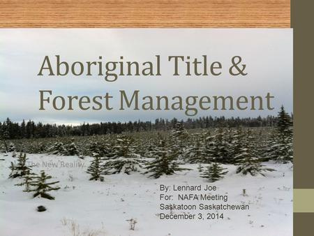 Aboriginal Title & Forest Management The New Reality By: Lennard Joe For: NAFA Meeting Saskatoon Saskatchewan December 3, 2014.