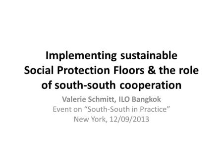 "Implementing sustainable Social Protection Floors & the role of south-south cooperation Valerie Schmitt, ILO Bangkok Event on ""South-South in Practice"""