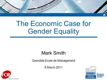 The Economic Case for Gender Equality Mark Smith Grenoble Ecole de Management 8 March 2011.