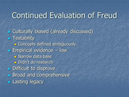 Continued Evaluation of Freud Culturally biased (already discussed) Culturally biased (already discussed) Testability Testability Concepts defined ambiguously.