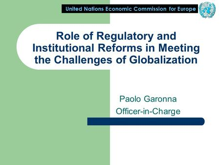 United Nations Economic Commission for Europe Role of Regulatory and Institutional Reforms in Meeting the Challenges of Globalization Paolo Garonna Officer-in-Charge.