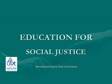 EDUCATION FOR SOCIAL JUSTICE International Step by Step Association.