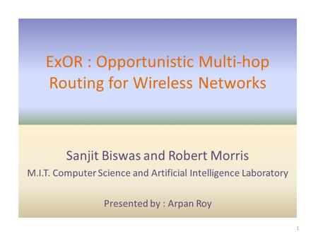 ExOR : Opportunistic Multi-hop Routing for Wireless Networks Sanjit Biswas and Robert Morris M.I.T. Computer Science and Artificial Intelligence Laboratory.