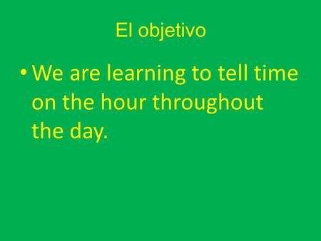 El objetivo We are learning to tell time on the hour throughout the day.