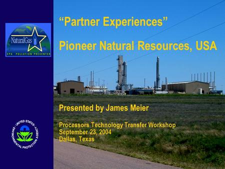 """Partner Experiences"" Pioneer Natural Resources, USA Presented by James Meier Processors Technology Transfer Workshop September 23, 2004 Dallas, Texas."