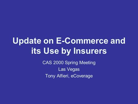 Update on E-Commerce and its Use by Insurers CAS 2000 Spring Meeting Las Vegas Tony Alfieri, eCoverage.