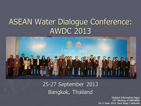 ASEAN Water Dialogue Conference: AWDC 2013 25-27 September 2013 Bangkok, Thailand Thailand Information Paper 14 th Meeting of AWGWRM 16-17 June 2014, Siem.