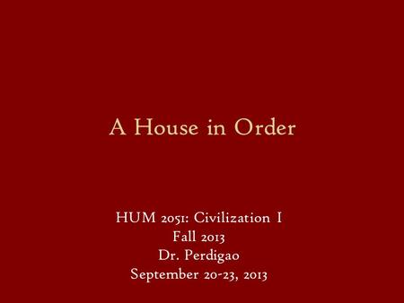 A House in Order HUM 2051: Civilization I Fall 2013 Dr. Perdigao September 20-23, 2013.