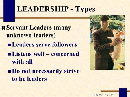 HED 362 – L. Good LEADERSHIP - Types Servant Leaders (many unknown leaders) Leaders serve followers Listens well – concerned with all Do not necessarily.