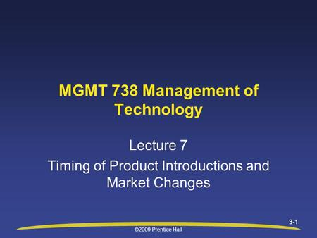 ©2009 Prentice Hall 3-1 Lecture 7 Timing of Product Introductions and Market Changes MGMT 738 Management of Technology.