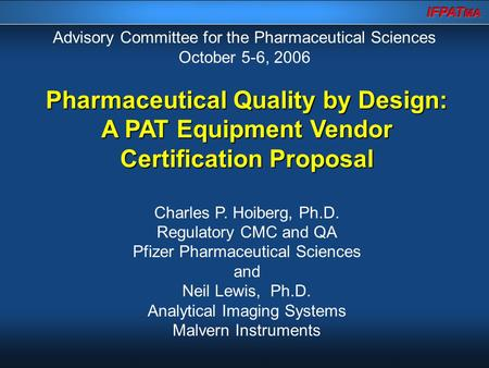 Pharmaceutical Quality by Design: A PAT Equipment Vendor Certification Proposal Charles P. Hoiberg, Ph.D. Regulatory CMC and QA Pfizer Pharmaceutical Sciences.