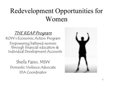 1 Redevelopment Opportunities for Women THE REAP Program ROW's Economic Action Program Empowering battered women through financial education & Individual.