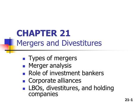 21-1 CHAPTER 21 Mergers and Divestitures Types of mergers Merger analysis Role of investment bankers Corporate alliances LBOs, divestitures, and holding.