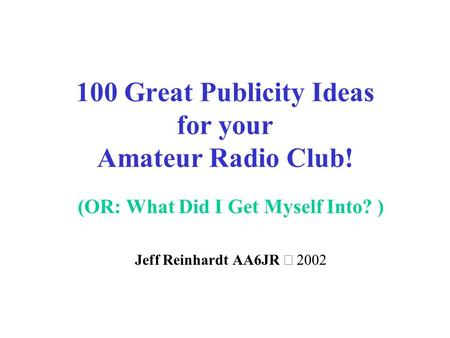 100 Great Publicity Ideas for your Amateur Radio Club! (OR: What Did I Get Myself Into? ) Jeff Reinhardt AA6JR 
