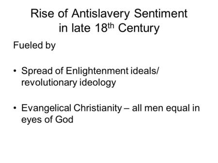 Rise of Antislavery Sentiment in late 18 th Century Fueled by Spread of Enlightenment ideals/ revolutionary ideology Evangelical Christianity – all men.