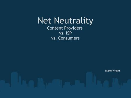Net Neutrality Content Providers vs. ISP vs. Consumers Blake Wright.