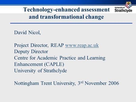 Technology-enhanced assessment and transformational change David Nicol, Project Director, REAP www.reap.ac.ukwww.reap.ac.uk Deputy Director Centre for.