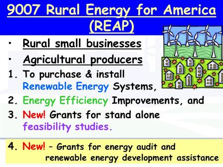 9007 Rural Energy for America (REAP) Rural small businesses Agricultural producers 1.To purchase & install Renewable Energy Systems, 2.Energy Efficiency.
