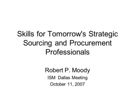 Skills for Tomorrow's Strategic Sourcing and Procurement Professionals Robert P. Moody ISM Dallas Meeting October 11, 2007.