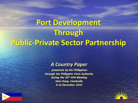 A Country Paper presented by the Philippines through the Philippine Ports Authority during the 36 th APA Meeting Siem Reap, Cambodia 8-10 December 2010.