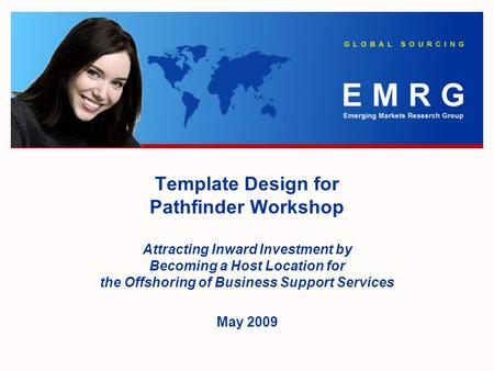 Template Design for Pathfinder Workshop Attracting Inward Investment by Becoming a Host Location for the Offshoring of Business Support Services May 2009.