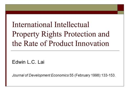 International Intellectual Property Rights Protection and the Rate of Product Innovation Edwin L.C. Lai Journal of Development Economics 55 (February 1998):133-153.