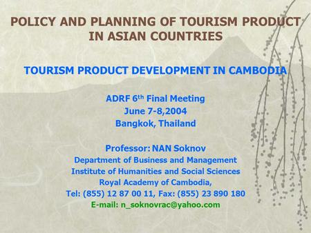 POLICY AND PLANNING OF TOURISM PRODUCT IN ASIAN COUNTRIES TOURISM PRODUCT DEVELOPMENT IN CAMBODIA ADRF 6 th Final Meeting June 7-8,2004 Bangkok, Thailand.
