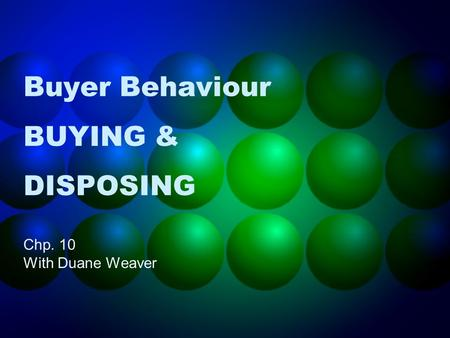 Buyer Behaviour BUYING & DISPOSING Chp. 10 With Duane Weaver.