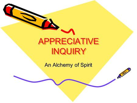 APPRECIATIVE INQUIRY An Alchemy of Spirit. Ap-pre'ci-ate, v., 1. valuing; the act of recognizing the best in people or the world around us; affirming.