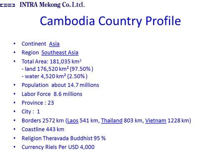 Cambodia Country Profile Continent AsiaAsia Region Southeast AsiaSoutheast Asia Total Area: 181,035 km 2 - land 176,520 km² (97.50% ) - water 4,520 km².