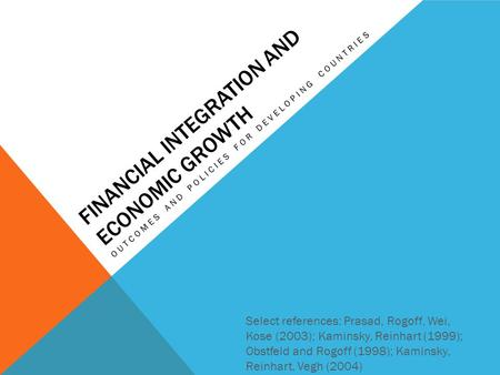 FINANCIAL INTEGRATION AND ECONOMIC GROWTH OUTCOMES AND POLICIES FOR DEVELOPING COUNTRIES Select references: Prasad, Rogoff, Wei, Kose (2003); Kaminsky,