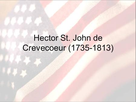 Hector St. John de Crevecoeur (1735-1813). Biography French mapmaker who settled in New York and married an American woman Left during the Revolution.