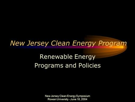 New Jersey Clean Energy Symposium Rowan University - June 18, 2004 New Jersey Clean Energy Program Renewable Energy Programs and Policies.