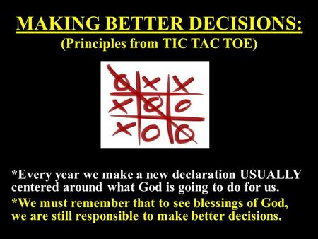 MAKING BETTER DECISIONS: (Principles from TIC TAC TOE) *Every year we make a new declaration USUALLY centered around what God is going to do for us. *We.