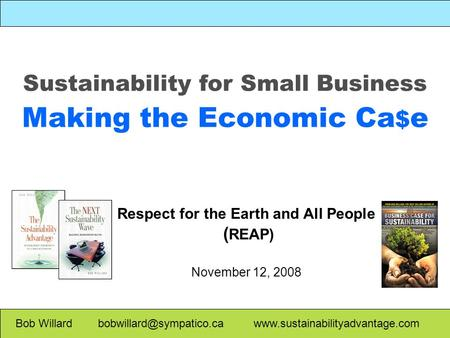 Sustainability for Small Business Making the Economic Ca $ e Bob Willard  Respect for the Earth.