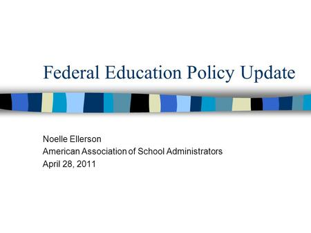 Federal Education Policy Update Noelle Ellerson American Association of School Administrators April 28, 2011.