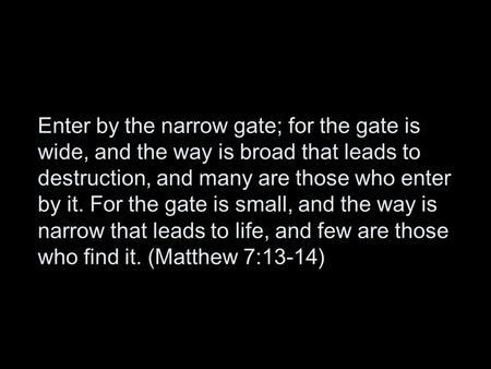 Enter by the narrow gate; for the gate is wide, and the way is broad that leads to destruction, and many are those who enter by it. For the gate is small,