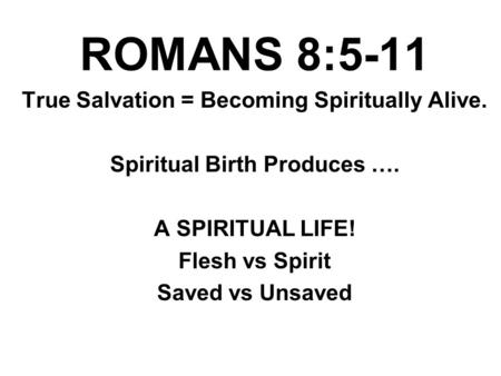 ROMANS 8:5-11 True Salvation = Becoming Spiritually Alive. Spiritual Birth Produces …. A SPIRITUAL LIFE! Flesh vs Spirit Saved vs Unsaved.