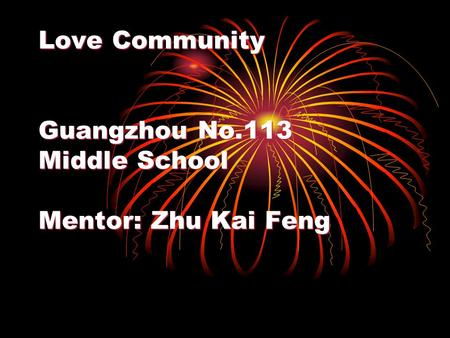 Love Community Guangzhou No.113 Middle School Mentor: Zhu Kai Feng.