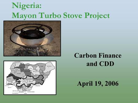 Nigeria: Mayon Turbo Stove Project Carbon Finance and CDD April 19, 2006.