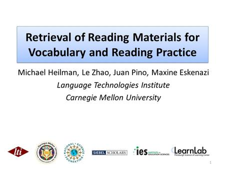 Retrieval of Reading Materials for Vocabulary and Reading Practice Michael Heilman, Le Zhao, Juan Pino, Maxine Eskenazi Language Technologies Institute.